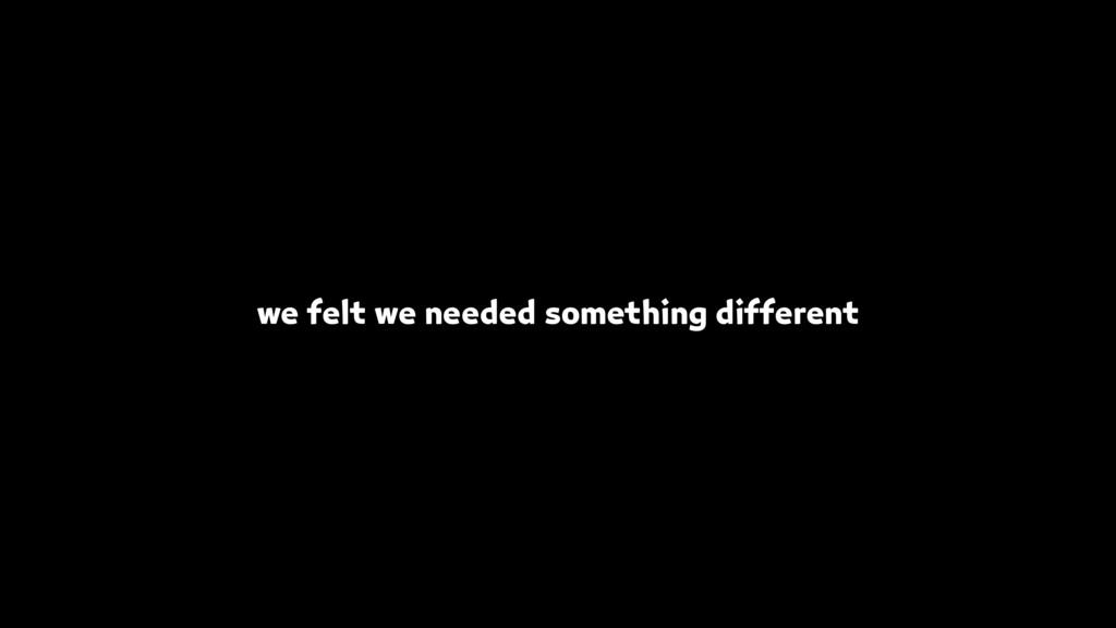 we felt we needed something different
