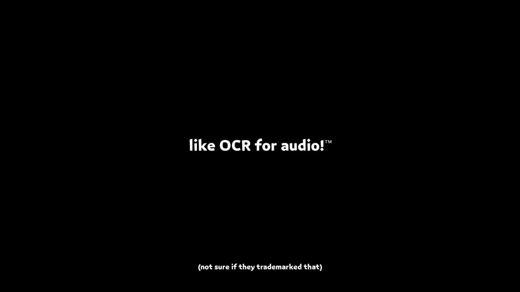 like OCR for audio!™ (not sure if they trademar...