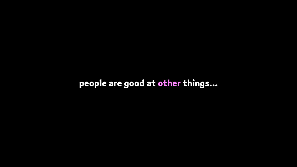 people are good at other things…