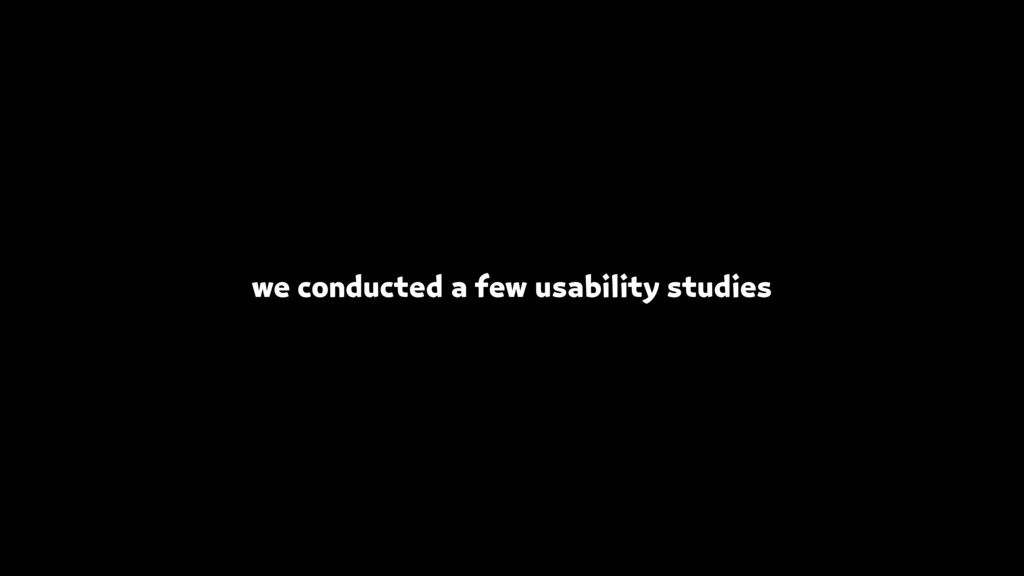 we conducted a few usability studies