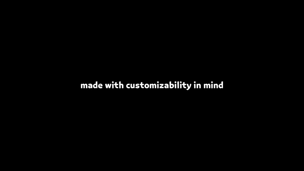 made with customizability in mind