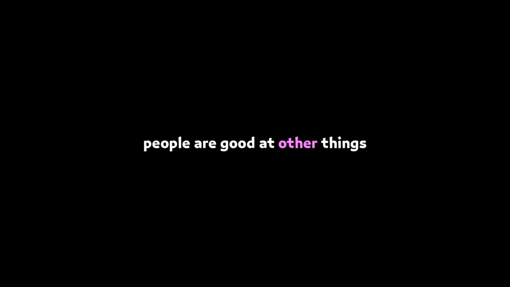 people are good at other things