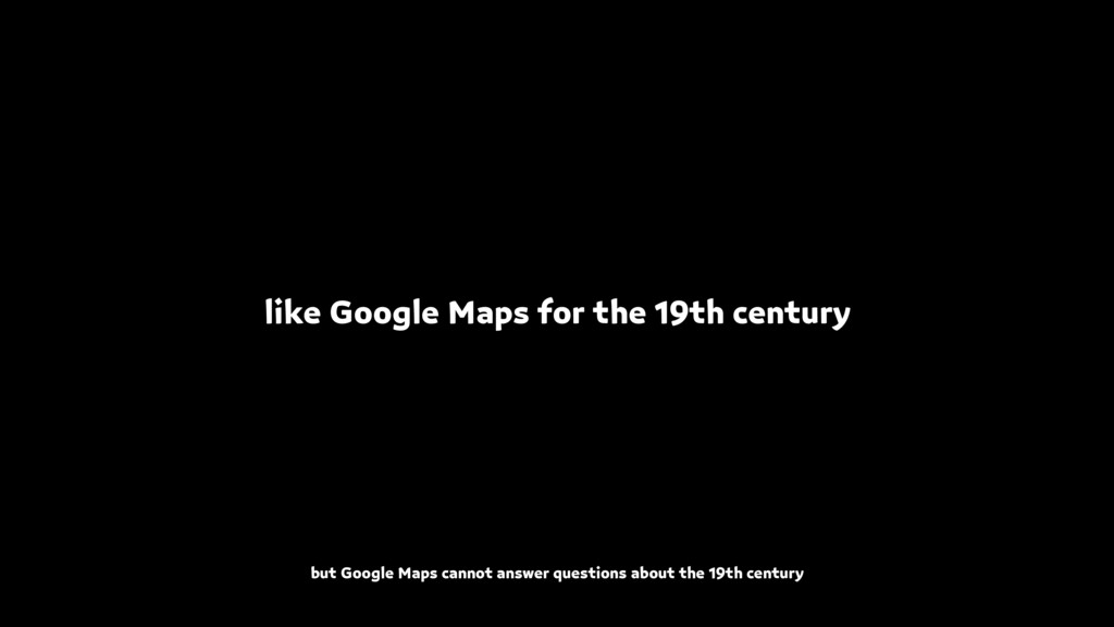 like Google Maps for the 19th century but Googl...