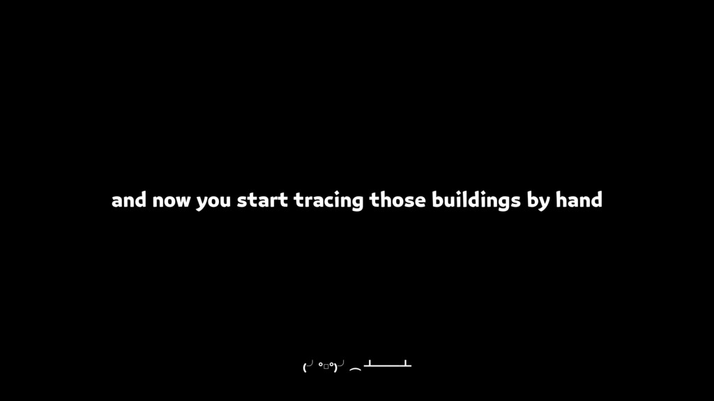 and now you start tracing those buildings by ha...