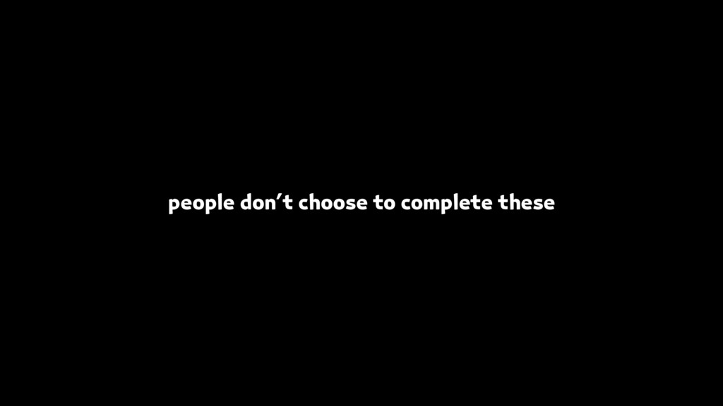 people don't choose to complete these