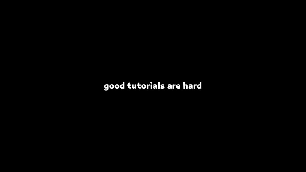 good tutorials are hard