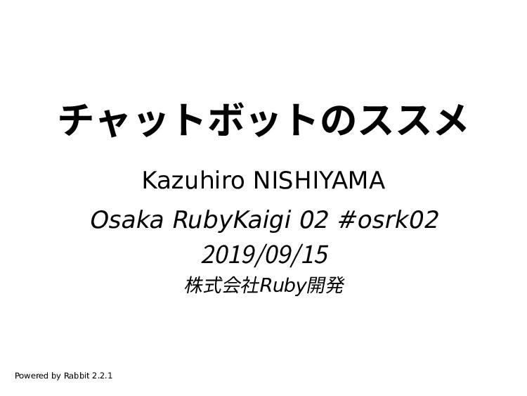 チャットボットのススメ Kazuhiro NISHIYAMA Osaka RubyKaigi ...