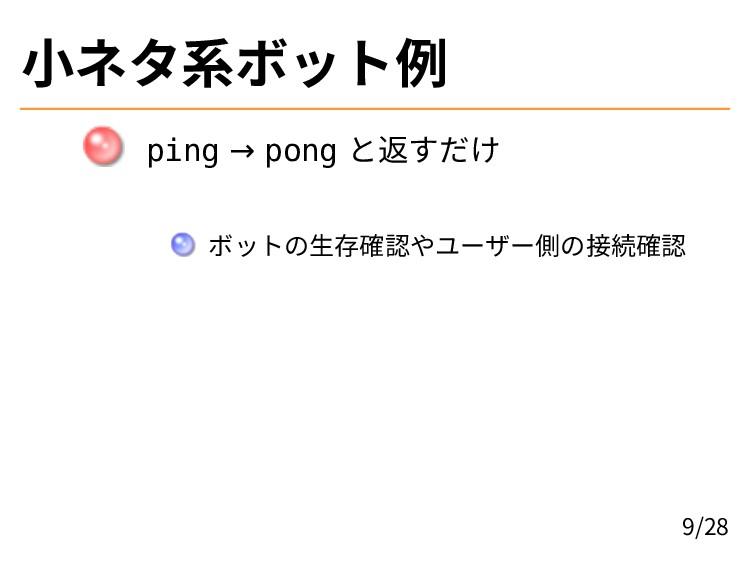 小ネタ系ボット例 ping → pong と返すだけ ボットの生存確認やユーザー側の接続確認 ...