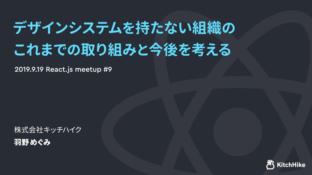 2019.9.19 React.js meetup #9 株式会社キッチハイク 羽野めぐみ デ...