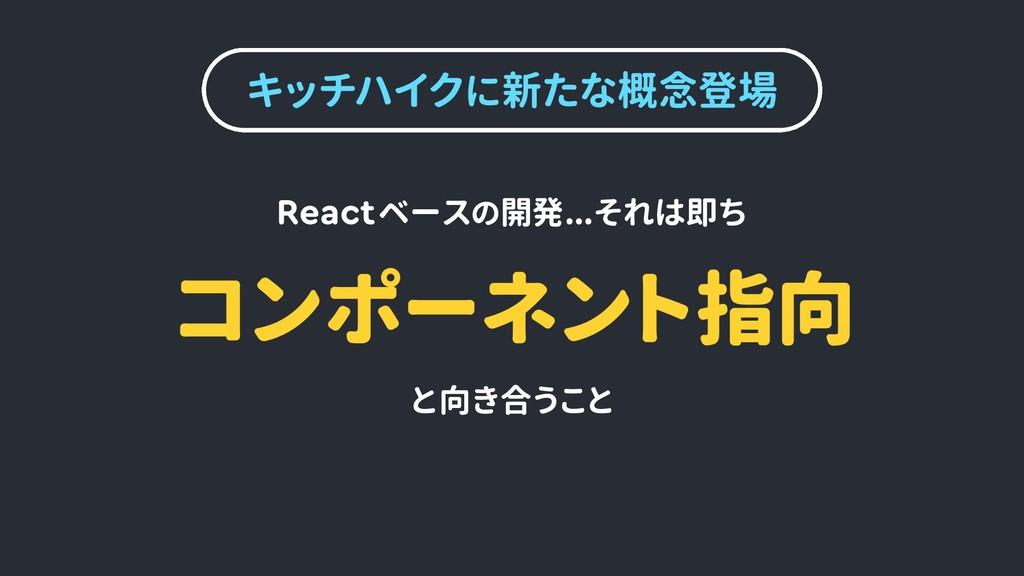 キッチハイクに新たな概念登場 コンポーネント指向 Reactベースの開発...それは即ち と向...
