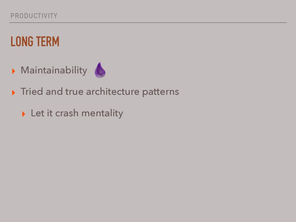 PRODUCTIVITY LONG TERM ▸ Maintainability ▸ Trie...