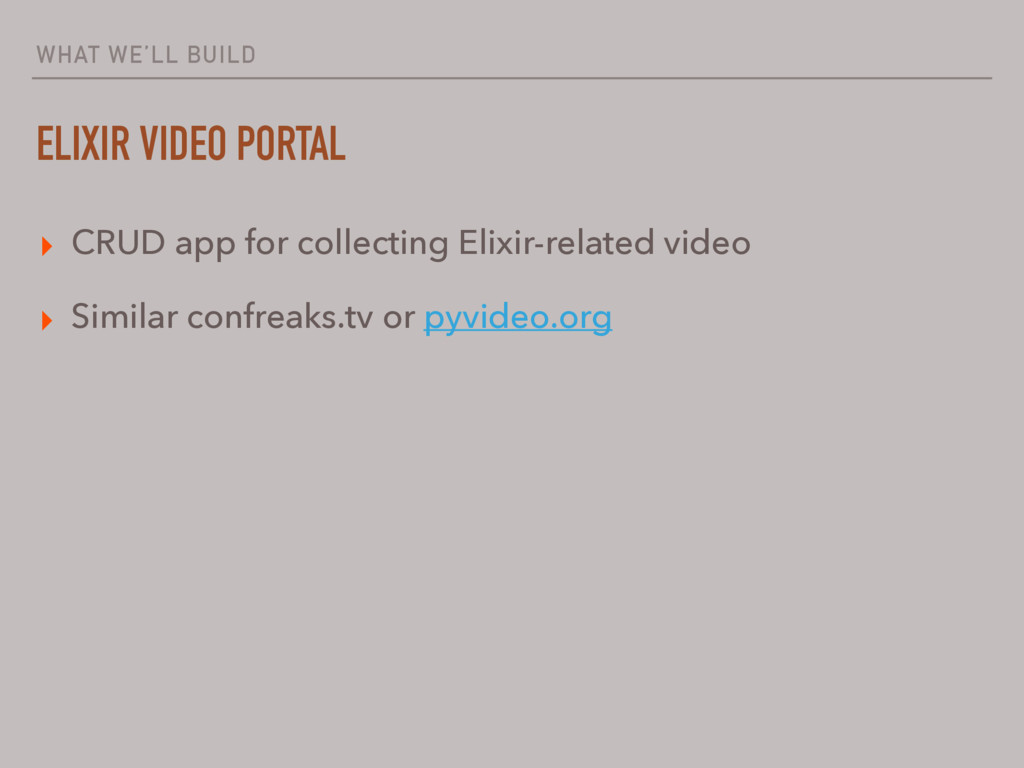 WHAT WE'LL BUILD ELIXIR VIDEO PORTAL ▸ CRUD app...