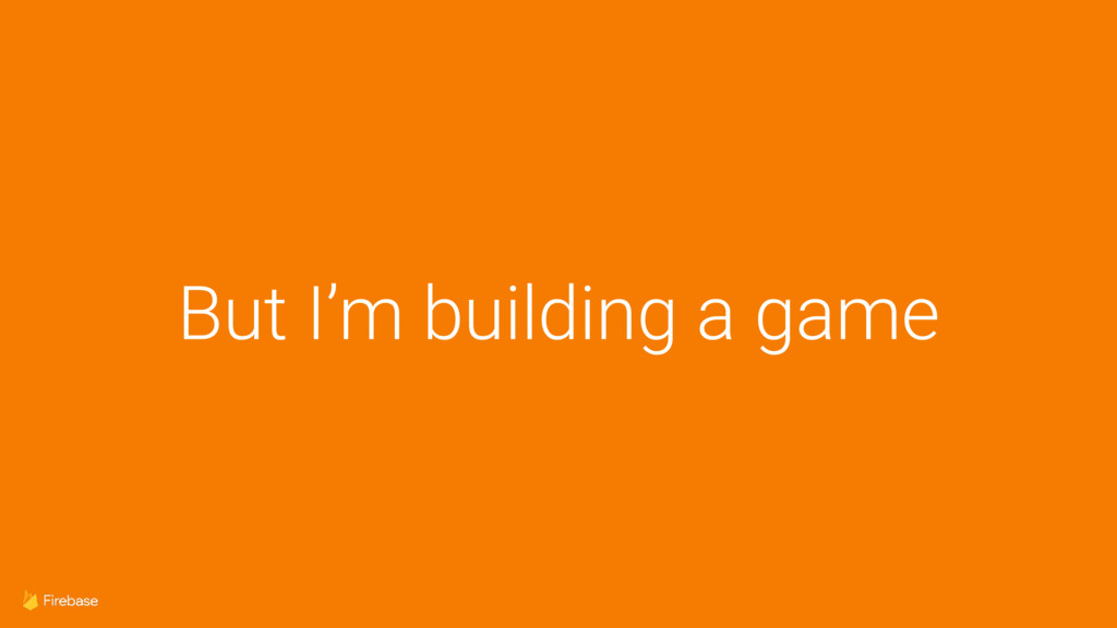 But I'm building a game