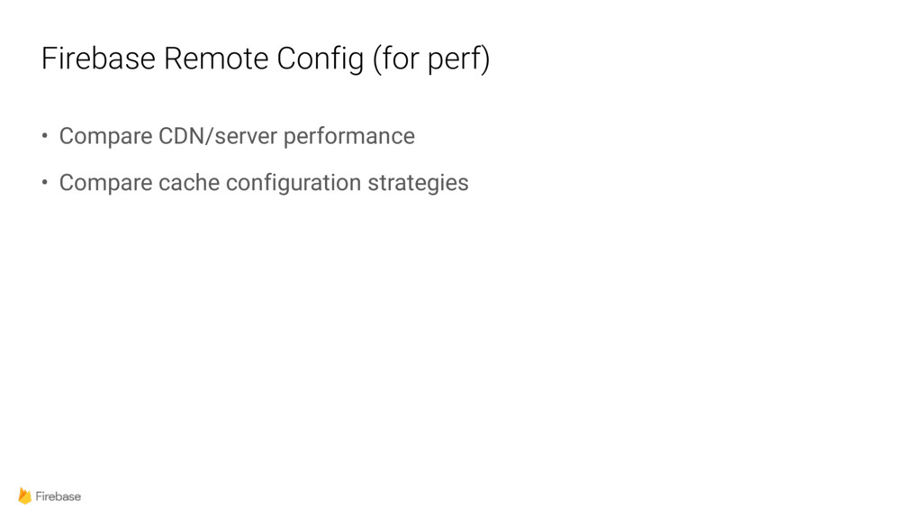 Firebase Remote Config (for perf) • Compare CDN...