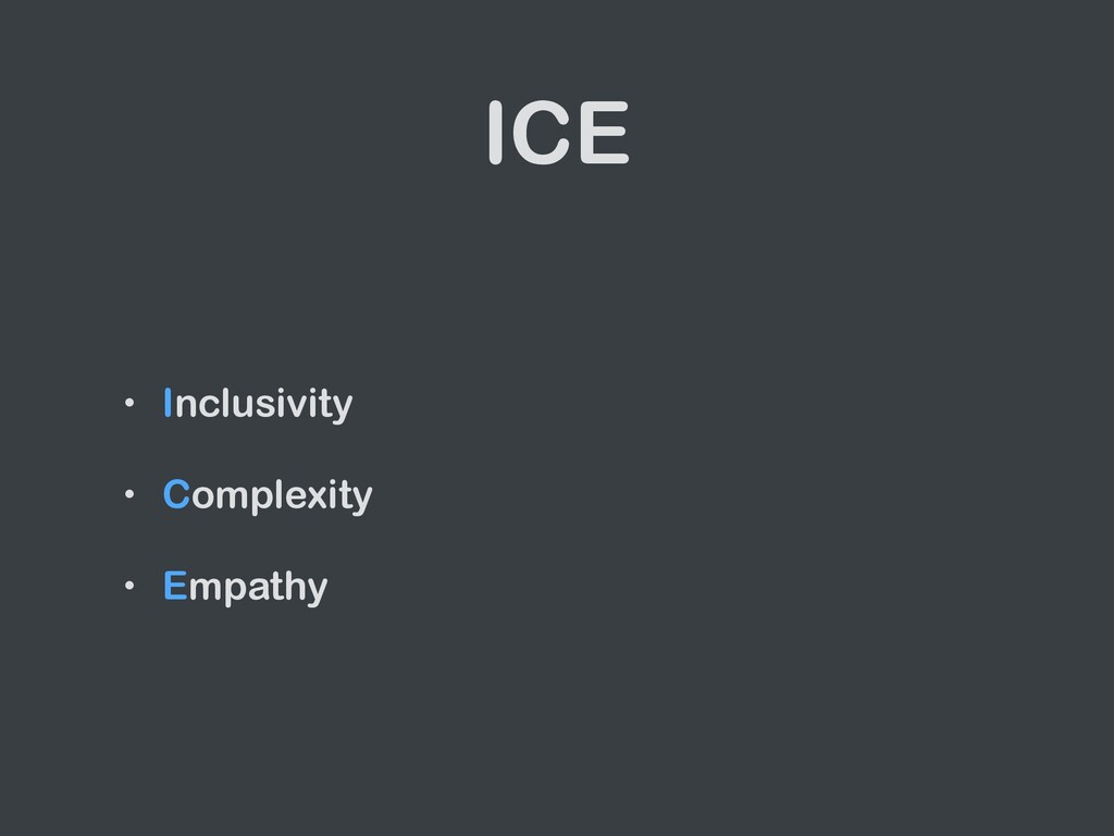 ICE • Inclusivity   • Complexity   • Empathy