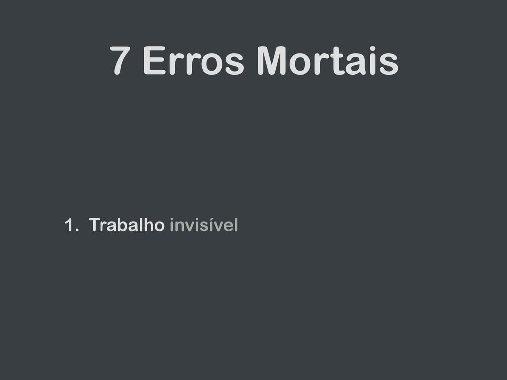 7 Erros Mortais 1. Trabalho invisível
