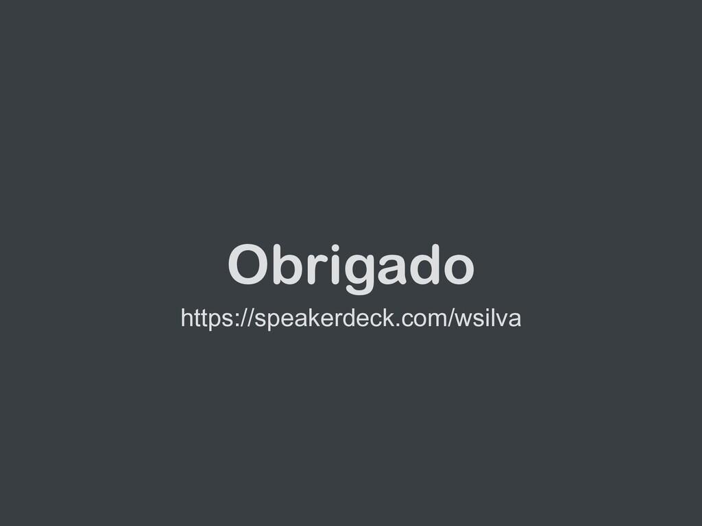 Obrigado https://speakerdeck.com/wsilva