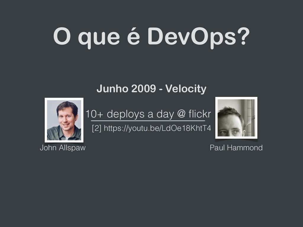 O que é DevOps? Junho 2009 - Velocity 10+ deplo...