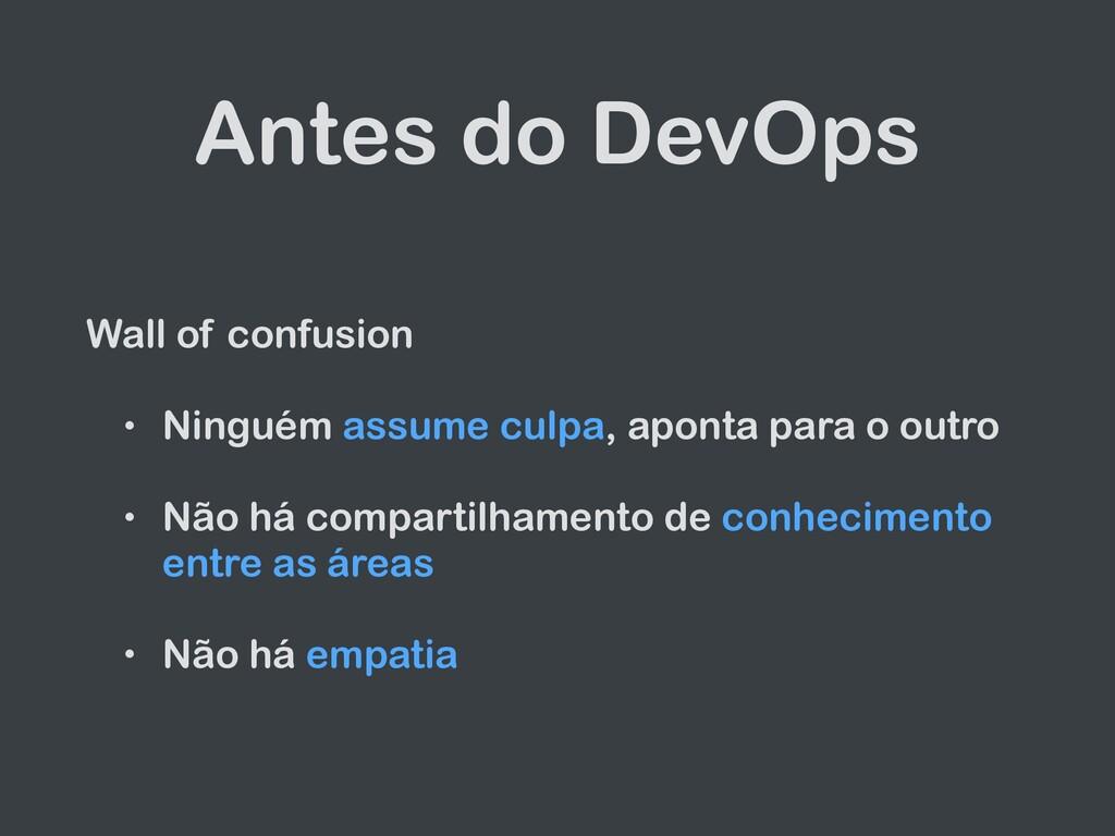 Antes do DevOps Wall of confusion   • Ninguém a...