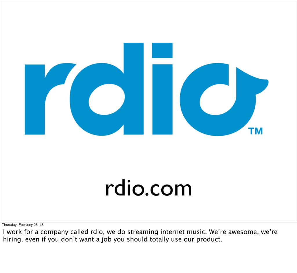 rdio.com Thursday, February 28, 13 I work for a...