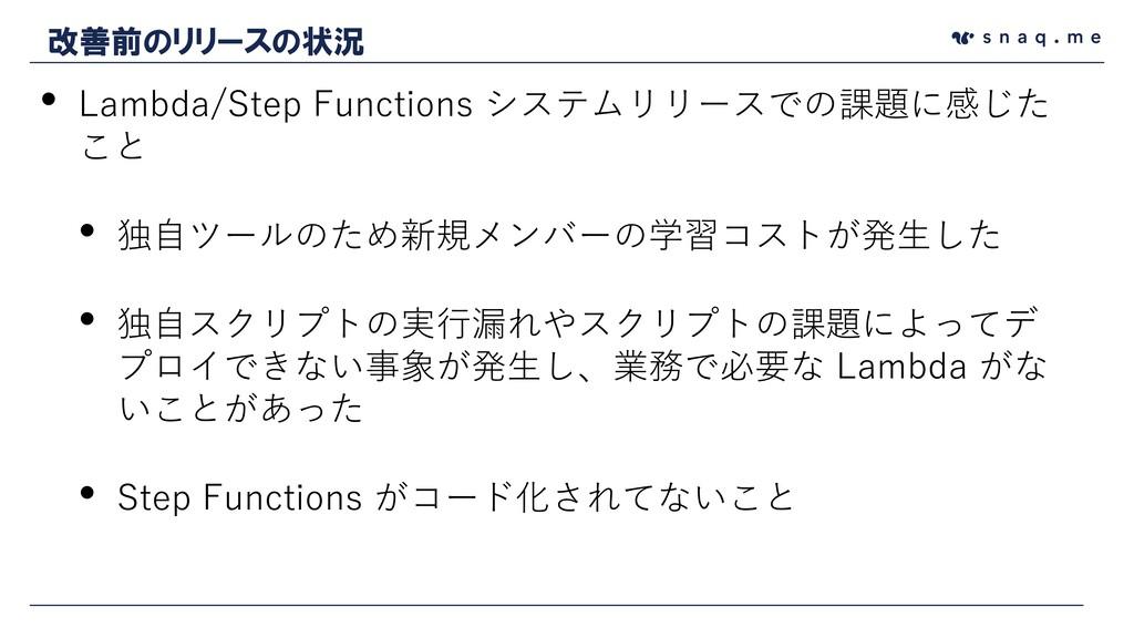 • Lambda/Step Functions システムリリースでの課題に感じた こと • 独...