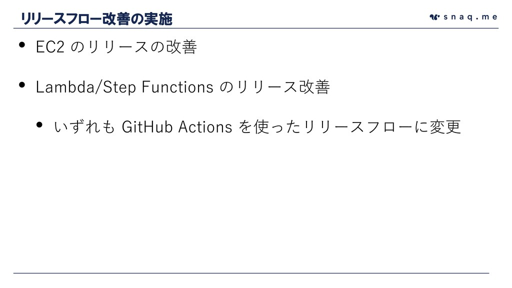 • EC2 のリリースの改善 • Lambda/Step Functions のリリース改善 ...