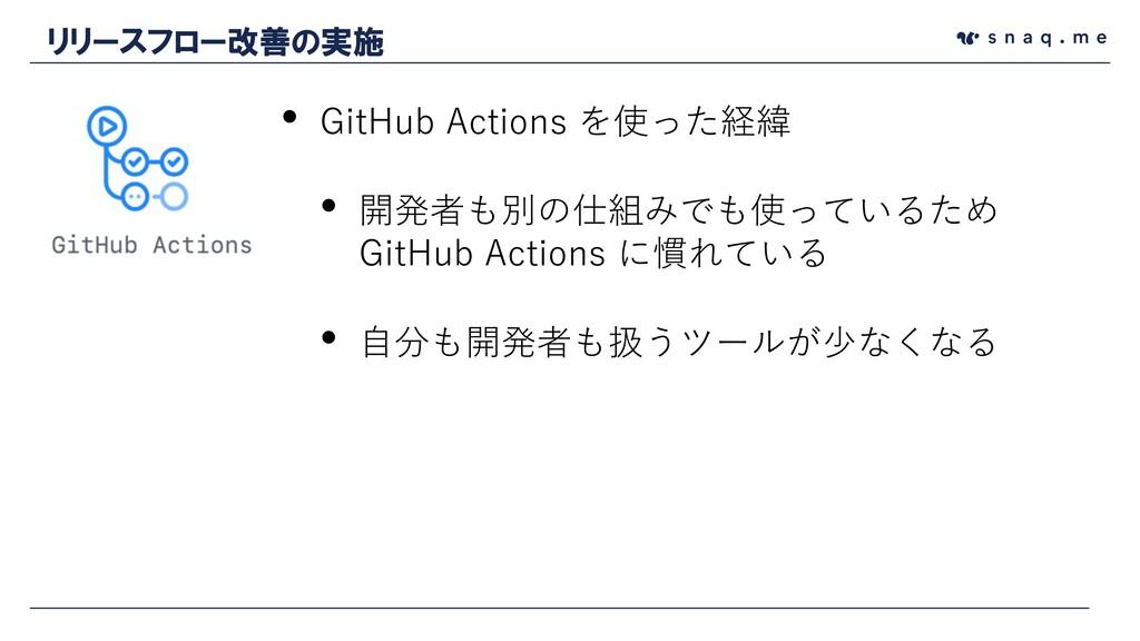 • GitHub Actions を使った経緯 • 開発者も別の仕組みでも使っているため Gi...