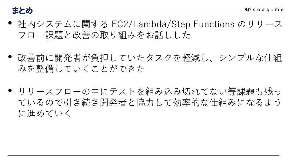 まとめ • 社内システムに関する EC2/Lambda/Step Functions のリリー...