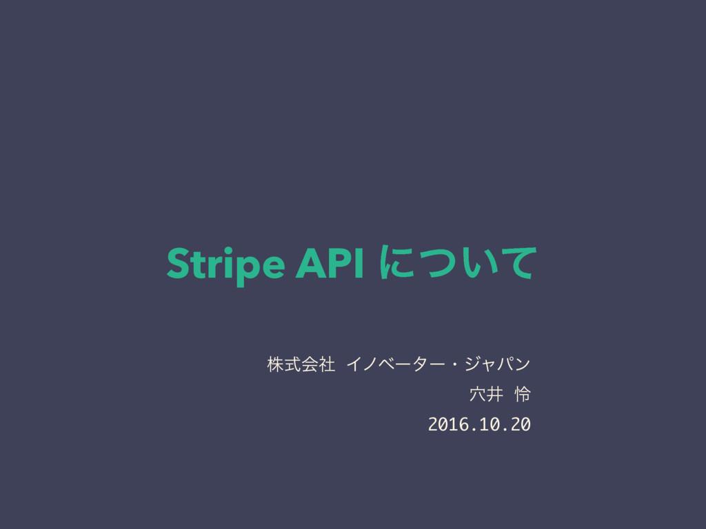 Stripe API ʹ͍ͭͯ גࣜձࣾ Πϊϕʔλʔɾδϟύϯ ݀Ҫ ྯ 2016.10.20
