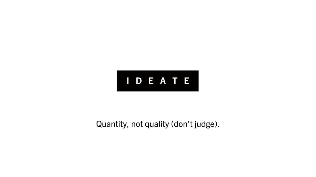 I D E A T E Quantity, not quality (don't judge).