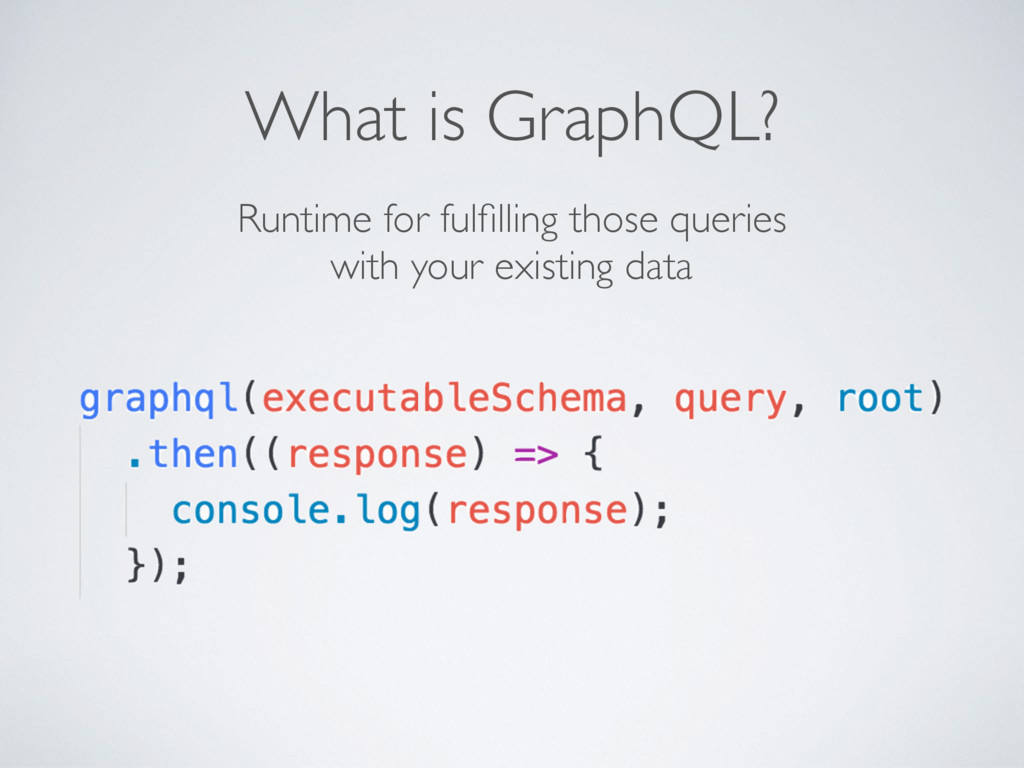 What is GraphQL? Runtime for fulfilling those qu...