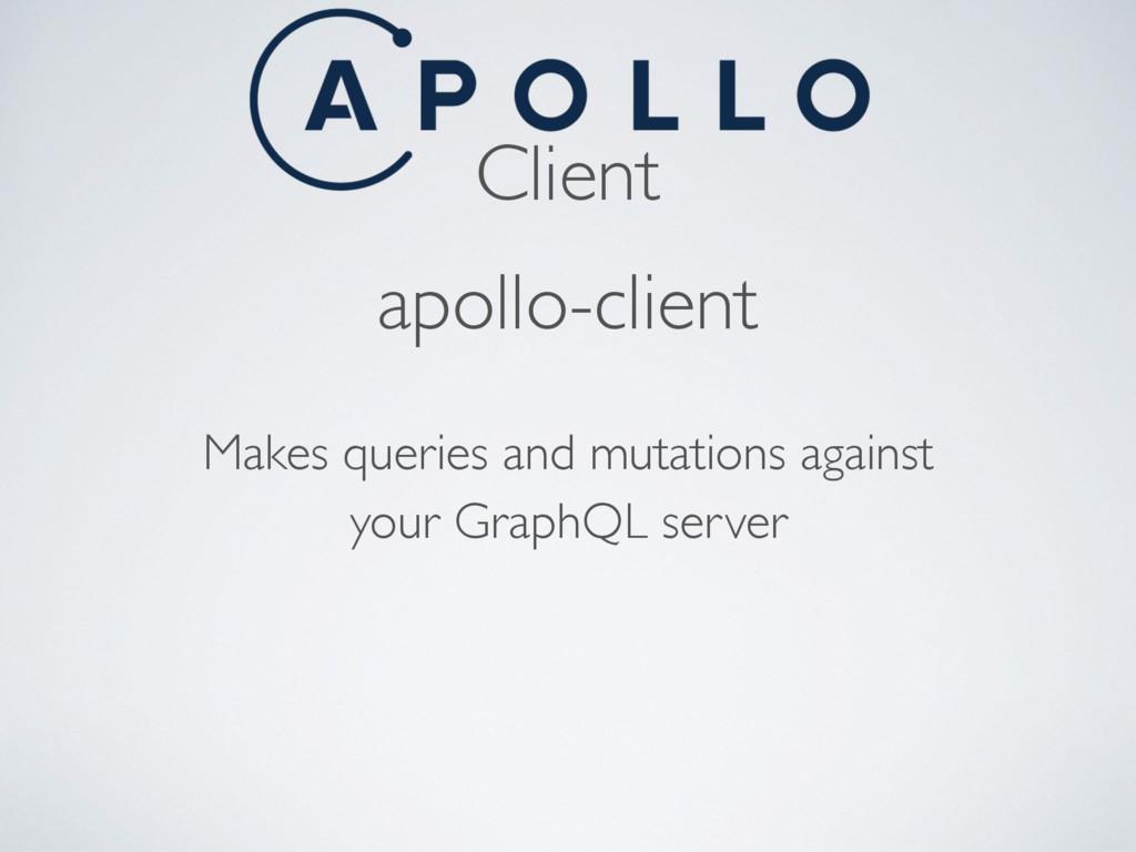Client apollo-client Makes queries and mutation...