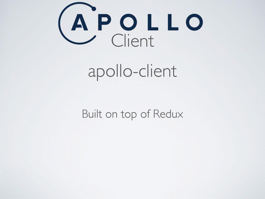 Client apollo-client Built on top of Redux