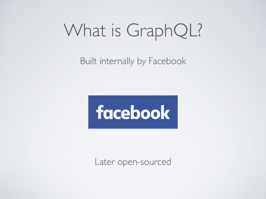 What is GraphQL? Built internally by Facebook L...