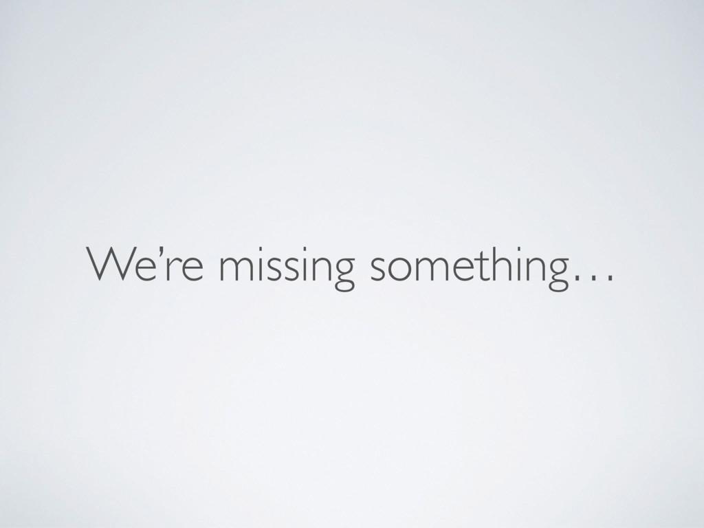 We're missing something…