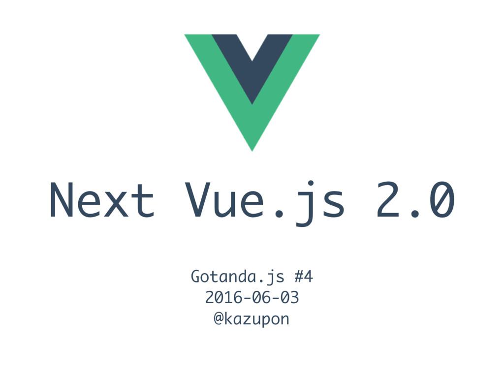 Next Vue.js 2.0 Gotanda.js #4 2016-06-03 @kazup...