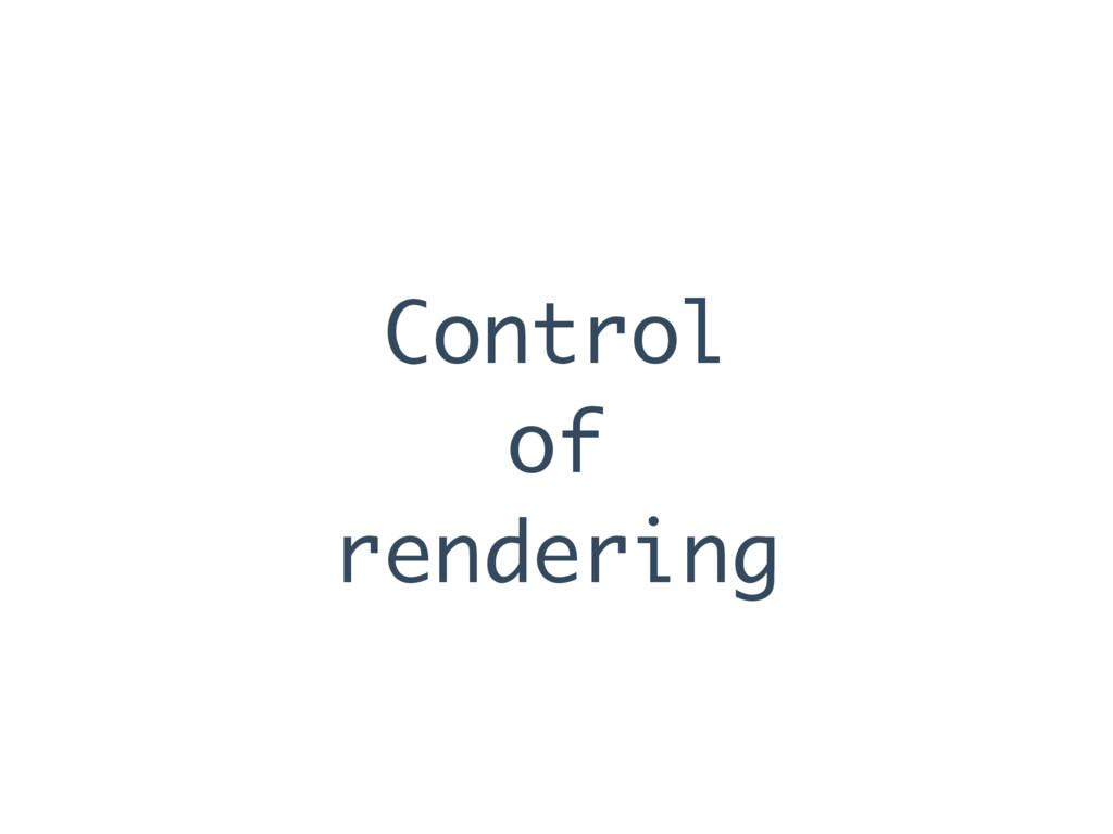 Control of rendering