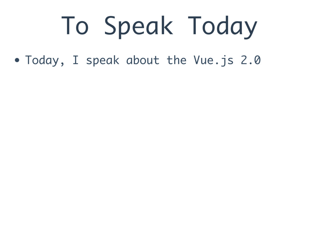 To Speak Today • Today, I speak about the Vue.j...