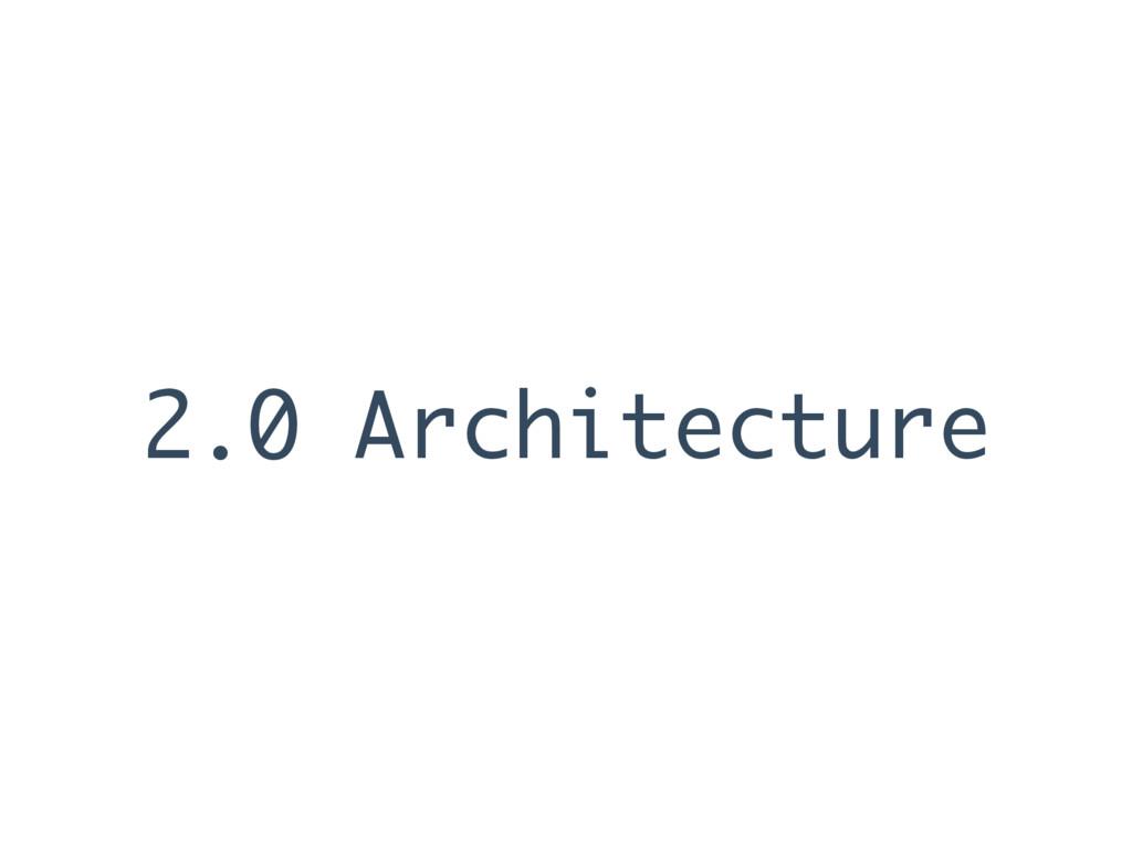 2.0 Architecture