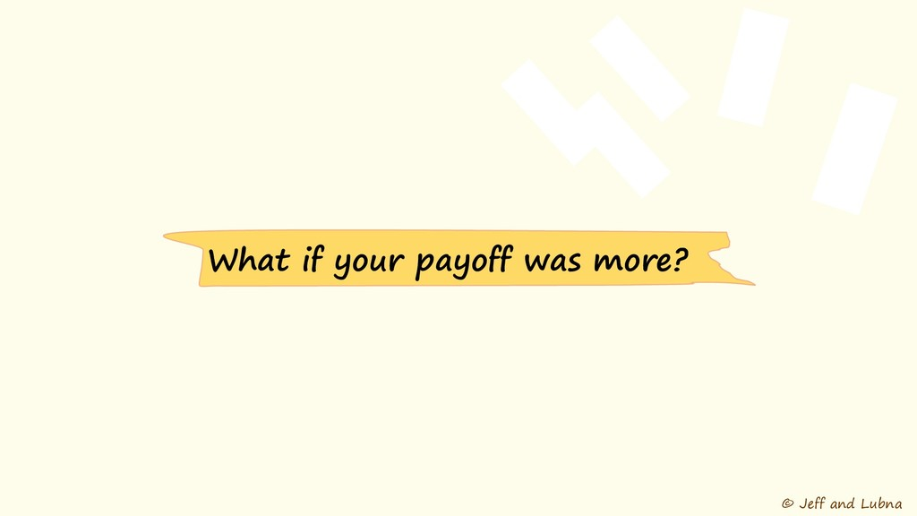 © Jeff and Lubna What if your payoff was more?