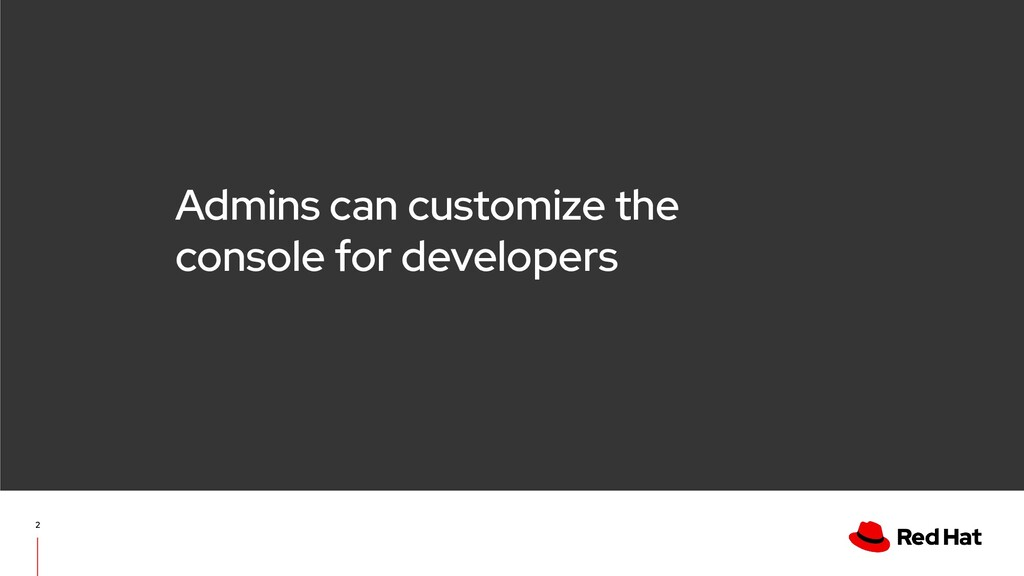 Admins can customize the console for developers...