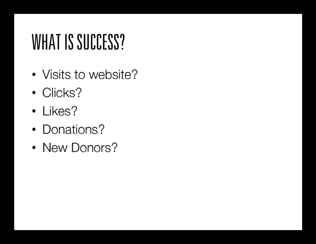 WHAT IS SUCCESS? • Visits to website? • Clic...