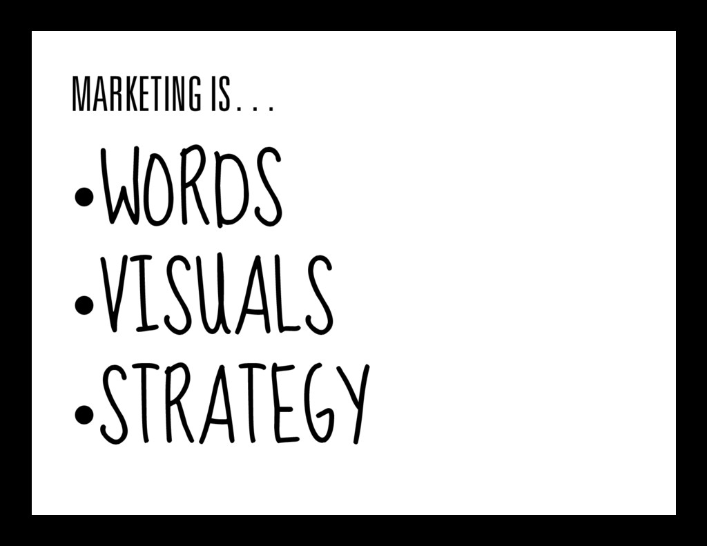 MARKETING IS… •WORDS •VISUALS •STRATEGY