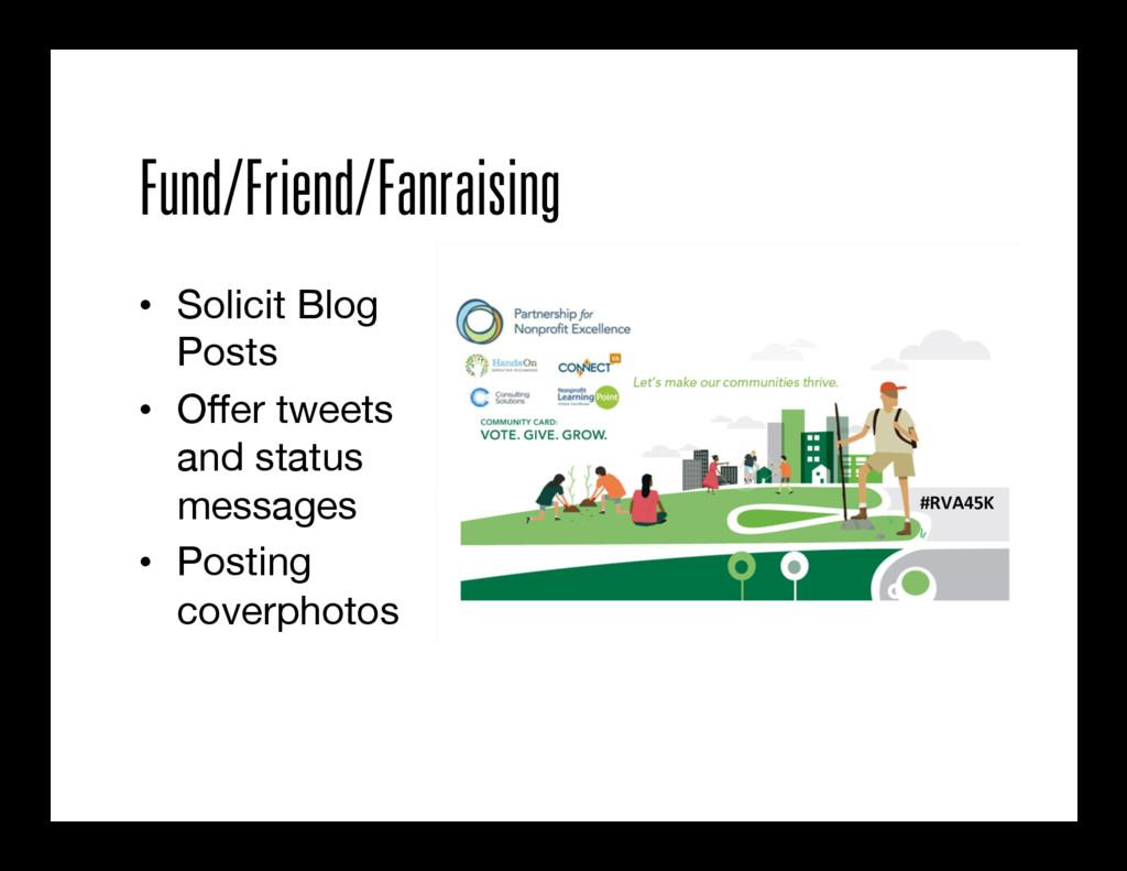 Fund/Friend/Fanraising • Solicit Blog Posts •...