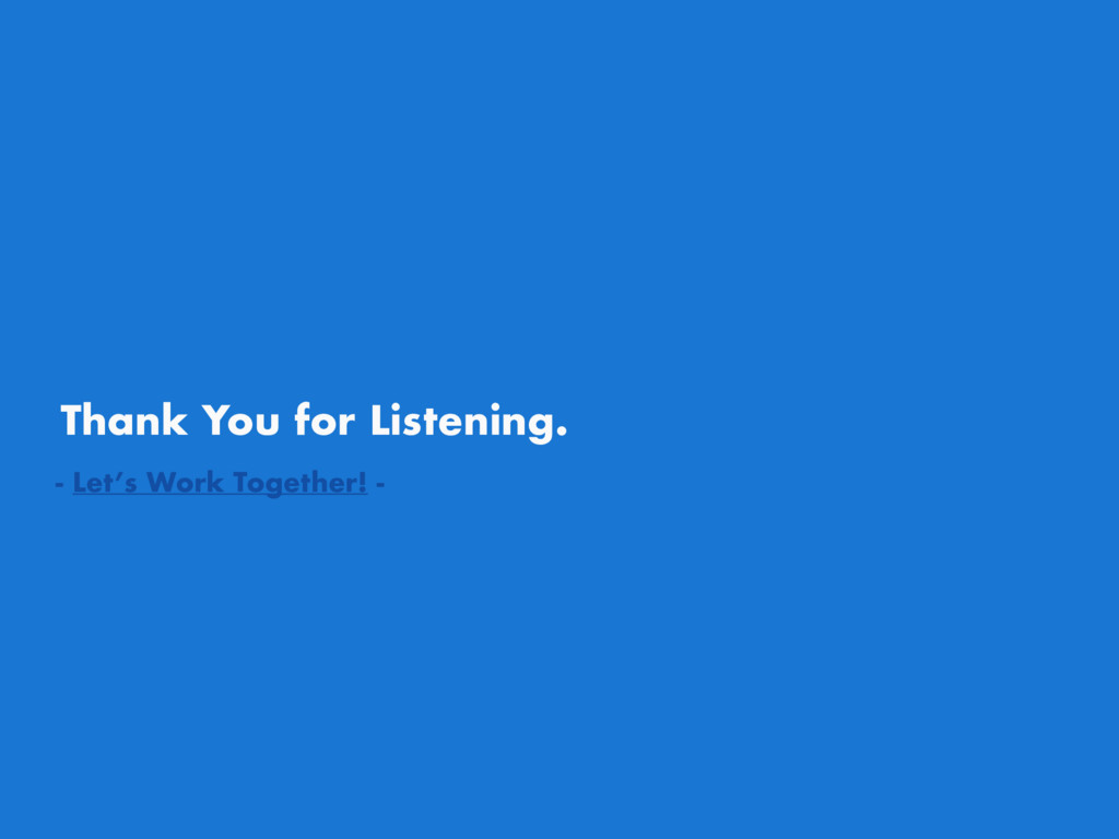 Thank You for Listening. - Let's Work Together!...