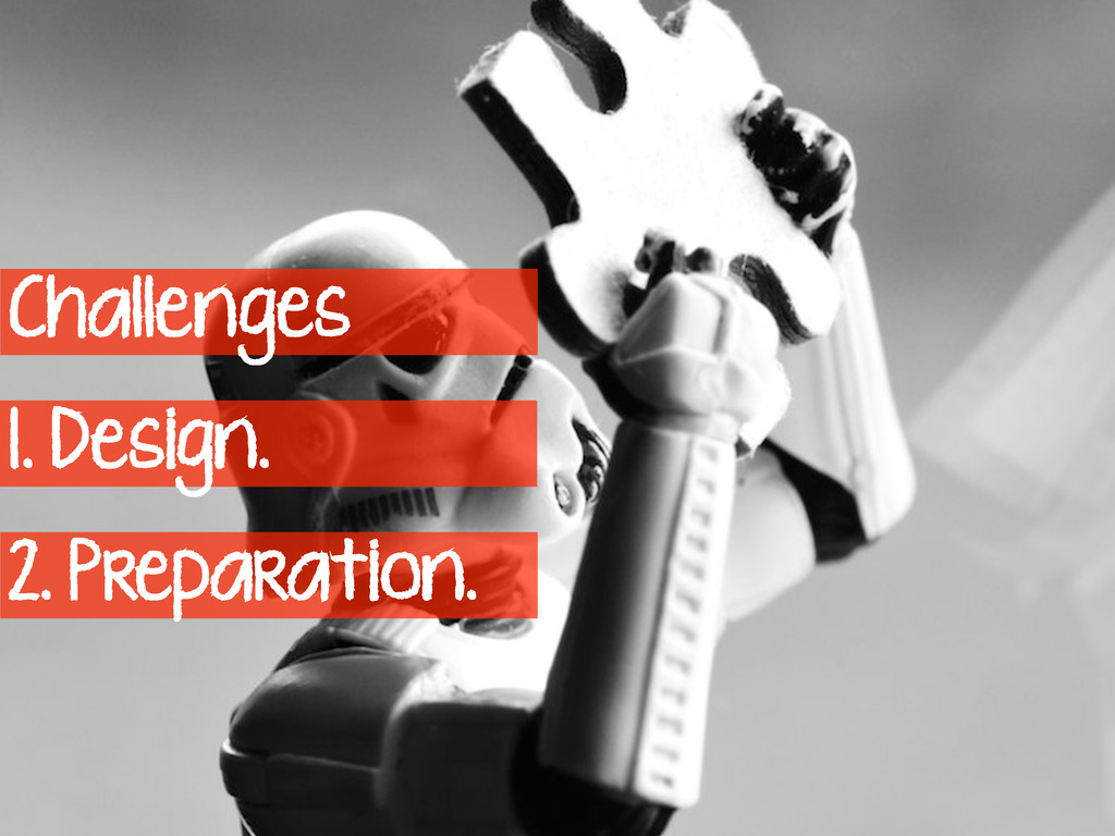 Challenges 1. Design. 2. Preparation.
