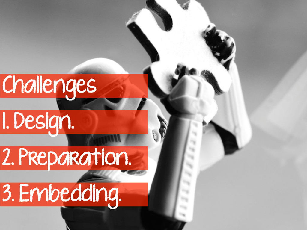 Challenges 1. Design. 2. Preparation. 3. Embedd...
