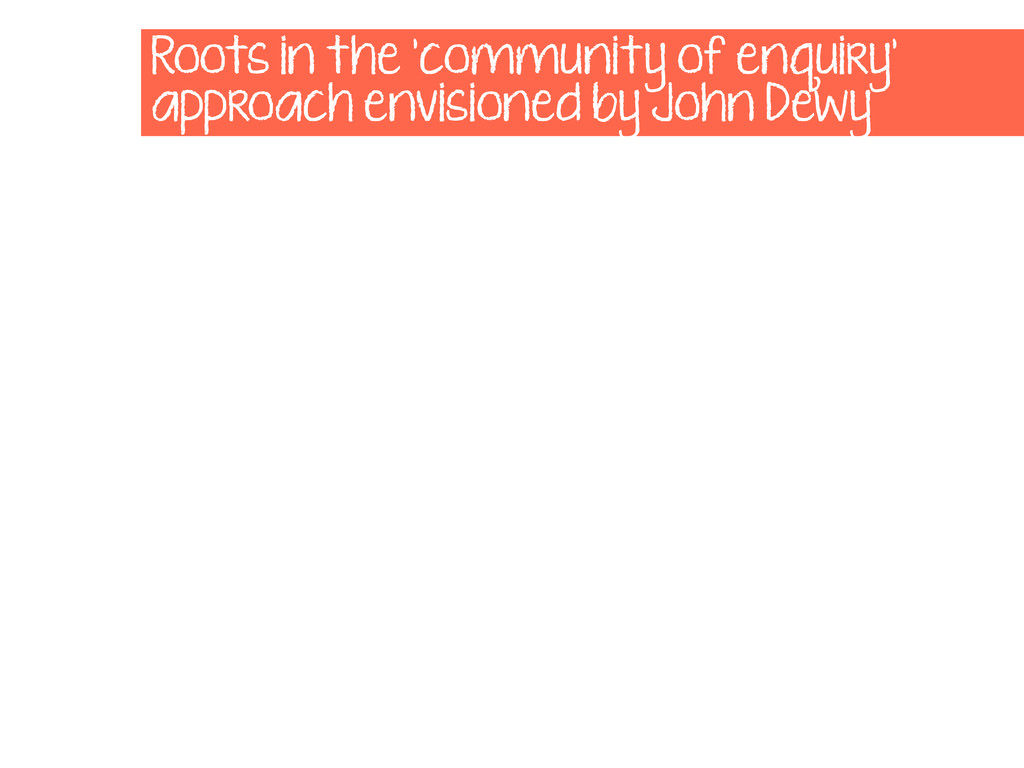 Roots in the 'community of enquiry' approach en...