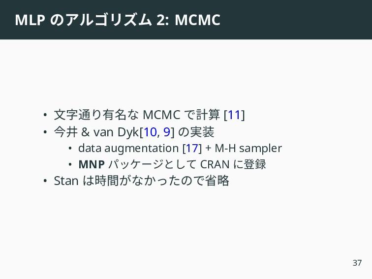MLP のアルゴリズム 2: MCMC • 文字通り有名な MCMC で計算 [11] • 今...