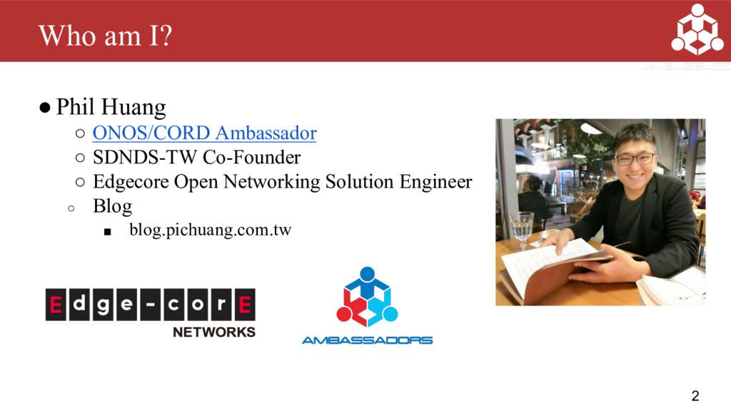 ●Phil Huang ○ ONOS/CORD Ambassador ○ SDNDS-TW C...